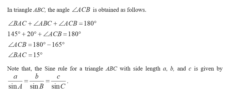 In triangle ABC, the angle ZACB is obtained as follows. ВАС + ZABС + LACB - 180° 145° 20° ZĄCB=180° ZACB 180° -165° ZBAC = 15° Note that, the Sine rule for a triangle ABC with side length a, b, and c is given by b а sin C sin A sin B