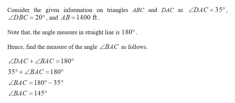 ZDAC 35° Consider the given information on triangles ABC and DAC as ZDBC 200, and AB 1400 ft. Note that, the angle measure in straight line is 180° Hence, find the measure of the angle ZBAC as follows ZDAC BAC = 180° 35°ZBAC=180° ZBAC =180° - 35° ZBAC =145°