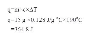 q=mxcxAT q=15 g x0.128 J/g °Cx190°C =364.8 J