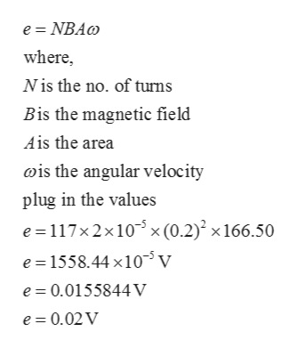 e NBAo where Nis the no. of turns Bis the magnetic field Ais the area ois the angular velocity plug in the values e 117x 2x10 x (0.2) x 166.50 e 1558.44 x10v e 0.0155844V e 0.02V