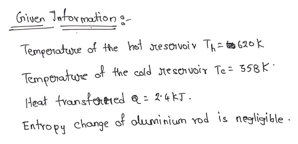 Given Intormationg Temperadure of the het tesovoi v Thz 620k Temporature of the cold tescnuoir Te 358K Heat transtoreed 24KJ. Entropy change of oluminium rod is negligible