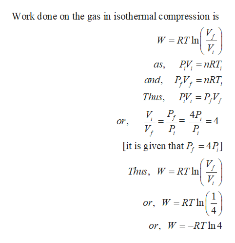 Work done on the gas in isothermal compression is V W RT ln и PV nRT as and PV, nRT, Thus, PV P,Vi Р. 4P V 4 or V 4P [it is given that P, f Thus, W RT In И or, W RTln 4 or, W -RT In 4