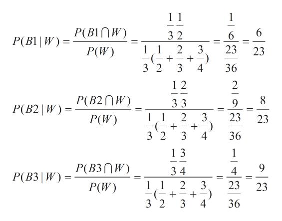 1 1 1 B1 |W) = P(BINW) P(W) 3 2 6 2 3 23 11 23 (- + _ 3 2 3 4 36 1 2 2 P(B2W) 3 3 9 P(B2 | W) 2 3 23 11 23 P(W) 3 2 3 4 36 1 3 1 P(B3nW) 9 34 1 1 4 P(B3 W) 2 3 23 P(W) 23 + 3 2 3 4 36