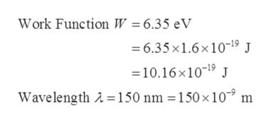 Work Function W = 6.35 eV 6.35x1.6x109 J 10.16x1019 Wavelength A 150 nm 150 x 10 m