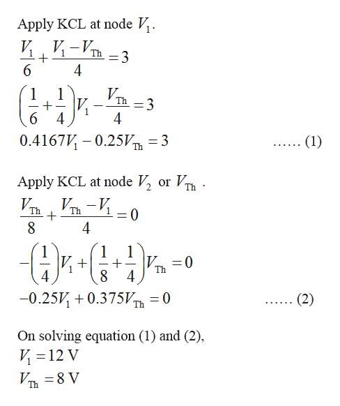 Apply KCL at node V. и. и -VT Th =3 6 4 VD3 1 1 Th 6 4 4 0.4167V 0.25V =3 Th (1) or V Th Apply KCL at node V, Vп — И 0 Th Th 4 1 1 1 V 0 Th 4 -0.25V0.375V 0 (2) Th On solving equation (1) and (2) V 12 V V 8 V Th