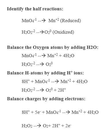 Identify the half reactions: MnO41 Mn2 (Reduced) H2O22 (Oxidized) Balance the Oxygen atoms by adding H20 MnO41 Mn2 + 4H2O H2O22 O20 Balance H-atoms by adding H ions: 8HMnO4 Mn*2 + 4H20 H2O2 202H* Balance charges by adding electrons: 8H*5eMnO41 --->Mnt2 + 4H20 O2+ 2H+ + 2e H2O2-