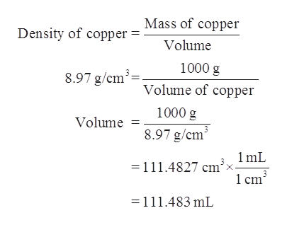 Mass of copper Density of copper = Volume 1000 g 8.97 g/cmVolume of copper 1000 g Volume 8.97 g/cm3 =111.4827 cm2lmL X 1 cm3 =111.483 mL