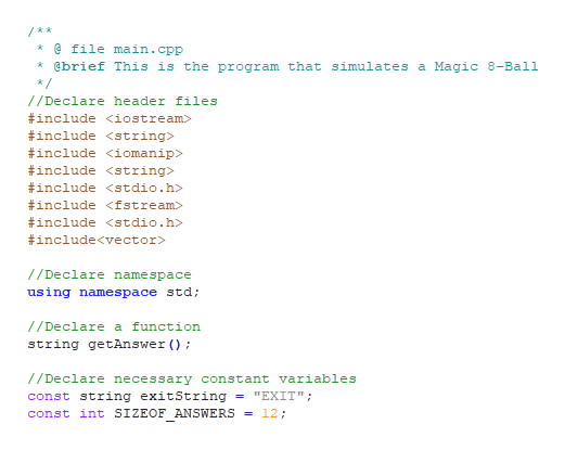 """@ file main.cpp * @brief This is the program that simulates a Magic 8-Ball */ /Declare header files #include <iostream> #include <string> #include <iomanip> #include <string> include <stdio.h> #include <fstream> #include <stdio.h> #include<vector //Declare namespace using namespace std; //Declare a function string getAnswer ) //Declare necessary constant variables const string exitString = """"EXIT"""" const int SIZEOF ANSWERS = 12;"""