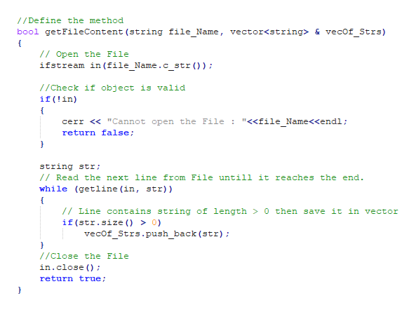 """/Define the method bool getFileContent (string file Name, vector<string> & vecof Strs) 7Open the File ifstream in (file Name.c str)) //Check if object is valid if(!in) """"<<file Name<<endl cerr < """"Cannot open the File : return false; string str /Read the next line from File untilil it reaches the end while (getline (in, str)) /Line contains string of length > 0 then save it in vector if (str.size () > 0) vecof_Strs.push_back (str); //close the File in.close ) return true"""