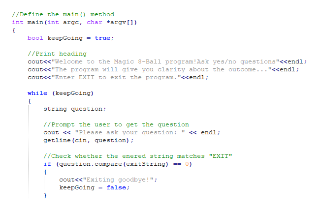"""Define the main ( method int main (int argc, char argv[] bool keepGoing = true //Print heading cout<""""Welcome to the Magic 8-Ball program! Ask yes/no questions""""<<endl; cout<<""""The program will give you clarity about the outcome.. . <endl cout<<""""Enter EXIT to exit the program. """"<<endl; while (keepGoing) string question /Prompt the user to get the question cout < """"Please ask your question: """" << endl getline (cin, question) ; //Check whether the enered string matches """"EXIT"""" if (question.compare (exitString) cout<<""""Exiting goodbye!"""" keepGoing = false"""