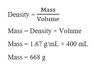 Mass Density Volume Mass Density x Volume Mass 1.67 g/mL x 400 mL Mass = 668 g