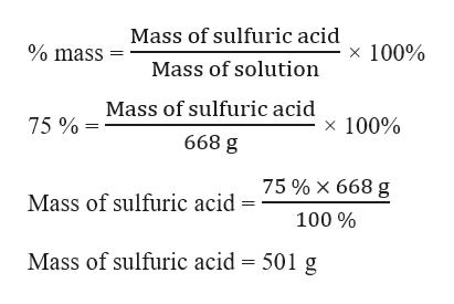 Mass of sulfuric acid % mass x 100% Mass of solution Mass of sulfuric acid x 100% 75% 668 g 75% X 668 g Mass of sulfuric acid 100% Mass of sulfuric acid 501 g