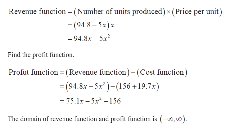 (Number of units produced) x (Price per unit) Revenue function = (94.8-5x)x =94.8x-5x2 Find the profit function Profut function (Revenue function)- (Cost function) = (94.8x-5x)156 +19.7x) _ = 75.1x -5x -156 The domain of revenue function and profit function is (-o,00)