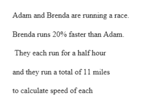 Adam and Brenda are running a race Brenda runs 20% faster than Adam They each run for a half hour and they run a total of 11 miles to calculate speed of each