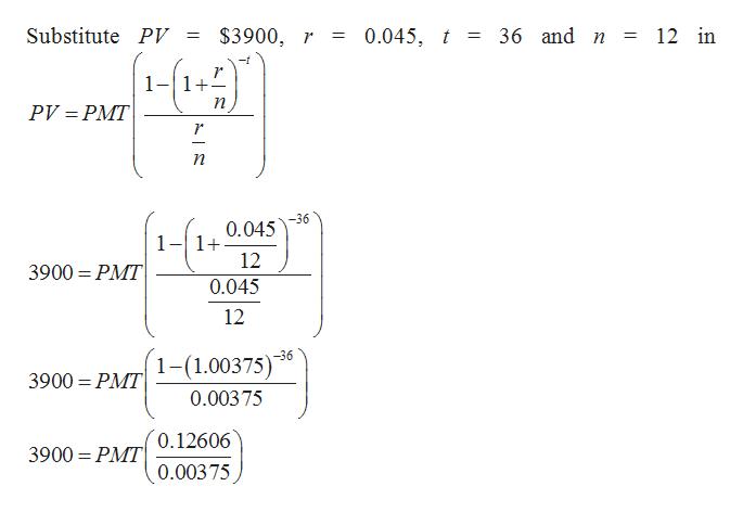 0.045, t 36 and n Substitute PV = $3900, r 12 in = 1+ п РV-РМT п -36 0.045 1_ 1+ 12 3900 PMT 0.045 12 -36 1-(1.00375) 3900 PMT 0.00375 0.12606 3900 PMT 0.00375