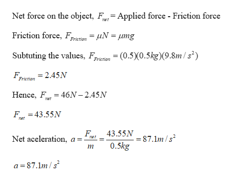 Net force on the object, F= Applied force - Friction force net Friction force, Friction = fiN = mg Subtuting the values, iion (0.5)0.5kg)(9.8m/s2) Friction F, Friction = 2.45N Hence, F 46N-2.45N net F43.55N net 43.55N 7.1m/s Net aceleration ner 0.5kg т a 87.1m/