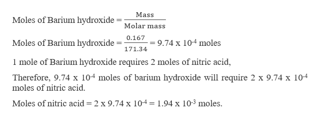 Mass Moles of Barium hydroxide Molar mass Moles of Barium hydroxide = 9.74 x 10-4 moles 171.34 1 mole of Barium hydroxide requires 2 moles of nitric acid Therefore, 9.74 x 104 moles of barium hydroxide will require 2 x 9.74 x 104 moles of nitric acid Moles of nitric acid = 2 x 9.74 x 10-4 1.94 x 103 moles.