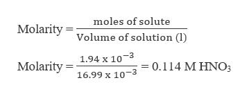moles of solute MolarityVolume of solution (1) 1.94 x 10-3 Molarity 16.99 x 10-3 0.114 M HNO3