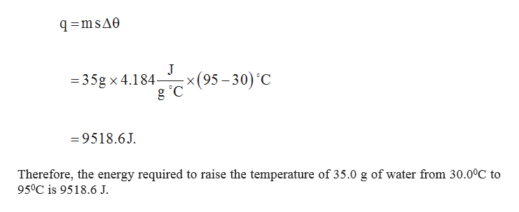 q msAe J - x (95-30) C =35g x 4.184- g C =9518.6J Therefore, the energy required to raise the temperature of 35.0 g of water from 30.0°C to 950C is 9518.6 J.