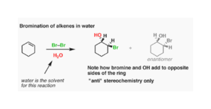 Bromination of alkenes in water но и H OH Br Br-Br н,о enantiomer Note how bromine and OH add to opposite sides of the ring water is the solvent for this reaction ant stereochemistry only
