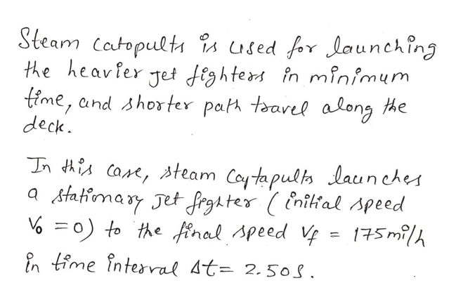 Steam Catopults is used for launching the heavfer Jet fightes n minimum time, and shorter pat taavel along the deck n iCa, team Coyta pulh launches a Atatiomary Jet frghter (inilial speed 0) to the inal Apeed = 175milh in time interral At= 2.5os