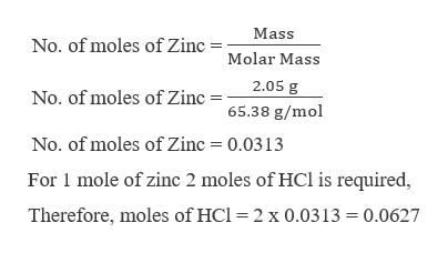 Mass No. of moles off Zinc =Molar Mass 2.05 g No. of moles of Zinc 65.38 g/mol No. of moles of Zinc 0.0313 For 1 mole of zinc 2 moles of HCl is required, Therefore, moles of HCl = 2 x 0.0313 0.0627