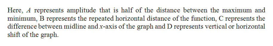 Here, A represents amplitude that is half of the distance between the maximum and minimum, B represents the repeated horizontal distance of the function, C represents the difference between midline andx-axis of the graph and D represents vertical or horizontal shift of the graph