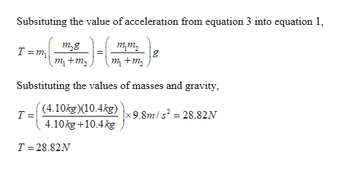 Subsituting the value of acceleration from equation 3 into equation 1 -6 т,g uш т +m, T m т +m, Substituting the values of masses and gravity (4.10kg)(10.4kg) T = x 9.8m/s2 = 28.82N 4.10kg+10.4kg T 28.82N