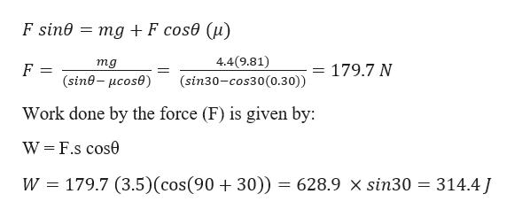 F sin0 = mg +F cos0 (u) 4.4(9.81) mg = 179.7 N (sine-ucose) (sin30-cos30(0.30)) Work done by the force (F) is given by: W F.s cos0 179.7 (3.5) (cos(90 + 30)) = 628.9 x sin30 314.4J W