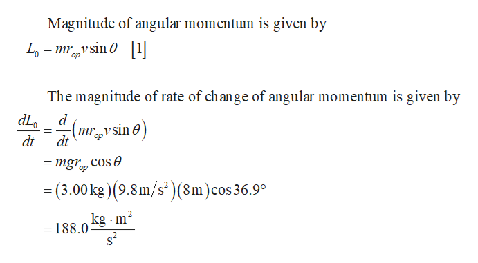 Magnitude of angular momentum is given by Lomsin1 The magnitude of rate of change of angular momentum is given by dL mr vsin op dt dt = mgr cose op =(3.00 kg) (9.8m/s')(8m)cos36.9° kg m2 = 188.0 s2