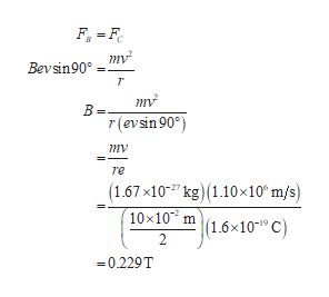 "F F Bevsin90° 7 mv B= r(evsin 90°) re (1.67x10 kg) 1.10x10 m/s) 10x10 m (1.6x101"" C) 2 -0.229T"