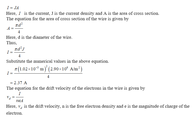 I JA Here, I is the current, J is the current density and A is the area of cross section The equation for the area of cross section of the wire is given by ла? 4 Here, d is the diameter of the wire. Thus ла'л I 4 Substitute the numerical values in the above equation T(1.02x103 m(2.90 x 10 A/m2) I = 4 = 2.37 A The equation for the drift velocity of the electrons in the wire is given by I neA is the drift velocity, n is the free electron density and e is the magnitude of charge of the Here, electron