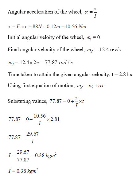 Angular acceleration of the wheel, a - I T Fxr 88N 0.12m 10.56 Nm Initial angular veloity of the wheel, a = 0 Final angular velocity of the wheel, o, = 12.4 rev/s ,= 12.4x 27T= 77.87 rad/s Time taken to attain the given angular velocity, t = 2.81 s Using first equation of motion, o, = o+at Substuting values, 77.87 = 0+xt I 77.87 0 10.56 x2.81 I 77.8729.67 I 29.67 0.38 kgm 77.87 I 0.38 kgm