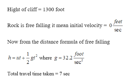 Hight of cliff= 1300 foot feet Rock is free falling it mean initial velocity = sec Now from the distance formula of free falling foot h ut gt where g = 32.2- sec 1 Total travel time taken = 7 sec