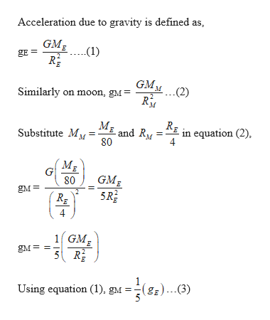Acceleration due to gravity is defined as GMg gE= -(1) Similarly on moon, gM= GMM Substitute My and R/ 80 in equation (2), 4 E G 80 GMg gM 4 1GM 5R E gM Using equation (1). gM =(g))