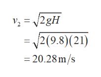 2= 2gH 2(9.8)(21) =20.28 m/s