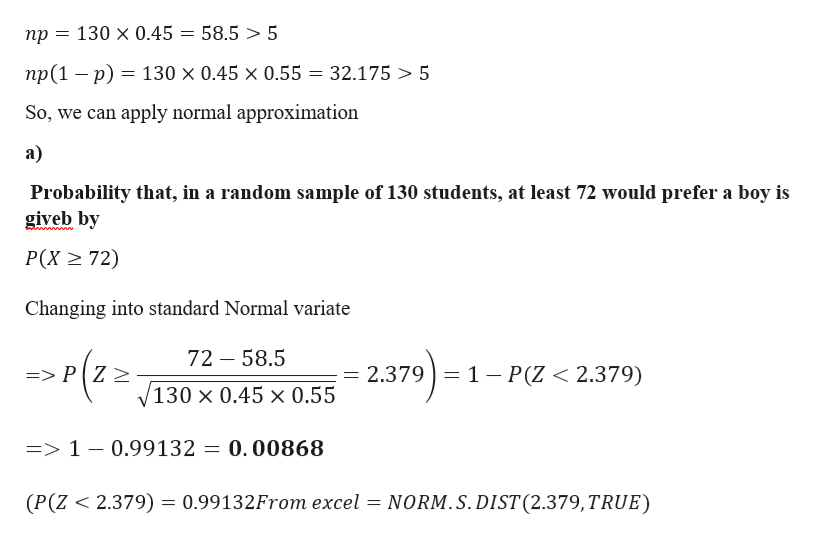 130 x 0.45 = 58.5 > 5 np np(1 p) 130 x 0.45 x 0.55 32.175 5 So, we can apply normal approximation а) Probability that, in a random sample of 130 students, at least 72 would prefer a boy is giveb by wwwwwe P(X 72) Changing into standard Normal variate 72 58.5 )-1 2.379 1 P(Z < 2.379) => P Z 2 130 x 0.45 x 0.55 => 1 - 0.99132 = 0.00868 (P(Z 2.379) = 0.99132From excel = NORM.S.DIST (2.379,TRUE)