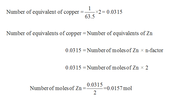1 -x2 0.0315 63.5 Number of equivalent of copper Number of equivalents of copper Number of equivalents of Zn 0.0315 Number of moles of Zn x n-factor Number of moles of Zn x 2 0.0315 0.0315 =0.0157 mol 2 Number of moles of Zn