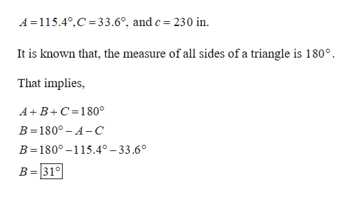 A 115.4°,C 33.6°, and c = 230 in It is known that, the measure of all sides of a triangle is 180°. That implies AB C 180° B 1800 A- C B 180° -115.4° -33.6° B 31°