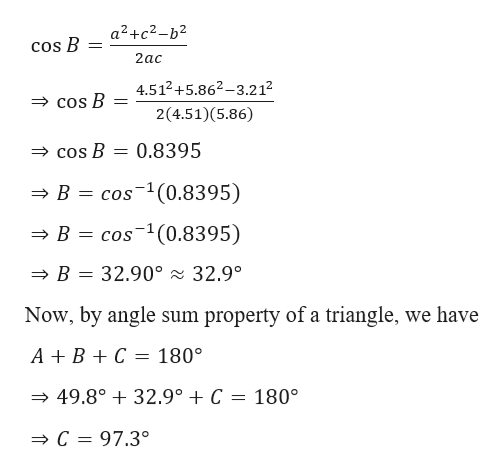 a2+c2-b2 cos B 2ас 4.512+5.862-3.2 12 Cos B 2(4.51)(5.86) = 0.8395 COs B = cos(0.8395) B B cos(0.8395) B 32.90° 32.9° Now, by angle sum property of a triangle, we have ABC 180° 49.8°32.9° C = 180° C 97.3°