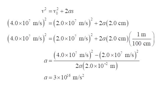 + (4.0x10 m/s)(2.0x10' m/s) +2a(2.0 cm) (4.0x10 m/s)(2.0x10' m/s+2a(2.0 cm) = 1m 100 cm (4.0x10 m/s)-(2.0x10' m/s) 2a(2.0x 10 m a = a 3x1016 m/s