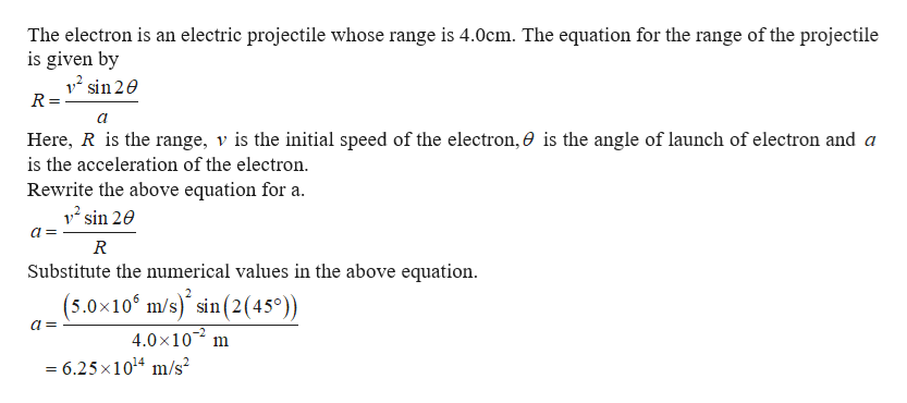 The electron is an electric projectile whose range is 4.0cm. The equation for the range of the projectile is given by 12 sin 2e R = Here, R is the range, v is the initial speed of the electron, 0 is the angle of launch of electron and a is the acceleration of the electron Rewrite the above equation for a 12 sin 20 R Substitute the numerical values in the above equation (5.0x10 m/s) sin(2 45) 4.0x10 = 6.25 x1014 m/s