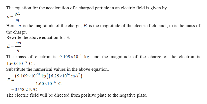 The equation for the acceleration of a charged particle in an electric field is given by a Here, q is the magnitude of the charge, E is the magnitude of the electric field and, m is the mass of the charge Rewrite the above equation for E. ma E = The mass of electron is 9.109x1031 kg and the magnitude of the charge of the electron is 1.60x109 C Substitute the numerical values in the above equation (9.109 x1031 kg(6.25x1014 m/s2) E = -19 1.60x109 C =3558.2 N/C The electric field will be directed from positive plate to the negative plate
