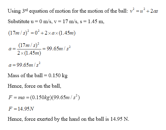 Using 3rd equation of motion for the motion of the ball: v2 =u2+2as Substitute u 0 m/s, v 17 m/s, s 1.45 m (17m/s) 02+2xax(1.45m) (17m/s) 2x(1.45m) 99.65m/s a= = a 99.65m/s Mass of the ball = 0.150 kg Hence, force on the ball, F = ma = (0.150kg)(99.6 5m / s°) F = 14.95N Hence, force exerted by the hand on the ball is 14.95 N