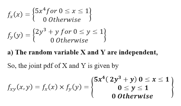 5x4for 0 x s 0 Otherwise fx(x) y for 0 y < fy)=2y +yfor 0s ys 1) 0 Otherwise a) The random variable X and Y are independent, So, the joint pdf of X and Y is given by (5x4(2y3 + y) 0 < x < 1 0 y s 1 fxy (x, y) fi(x)xf,y) = 0 Otherwise