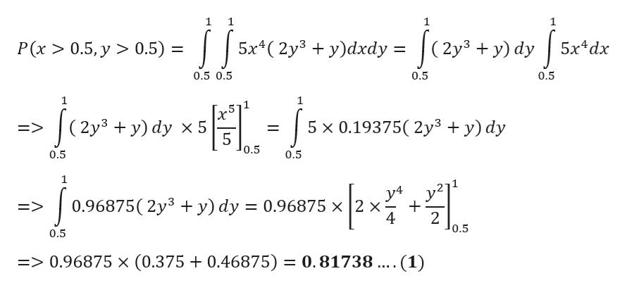 1 1 1 5x(2y3 y)dxdy = (2y3 y) dy P(x >0.5, y > 0.5) = 5x4dx 11 0.5 0.5 0.5 0.5 1 (2y3 y) dy x 5 5 x 0.19375( 2y3 + y) dy => 5 0.5 0.5 0.5 1 y4 0.96875( 2y3 + y) dy 0.96875 x 2 x 4 E> 2 0.5 0.5 => 0.96875 x (0.375 + 0.46875) = 0.81738 .... (1)