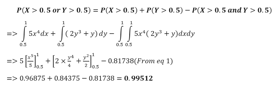 P(X> 0.5 or Y > 0.5) P(X > 0.5) P(Y > 0.5) P(X> 0.5 and Y > 0.5) 1 1 1 (2y3 +y) dy 5х4dx + 5x*(2y3 + у)dxdy => 0.5 0.5 0.5 0.5 y4 X 4 0.81738(From eq 1) => 5 5 Jo.5 2 Jo.5 => 0.96875+0.84375 - 0.81738 = 0.99512