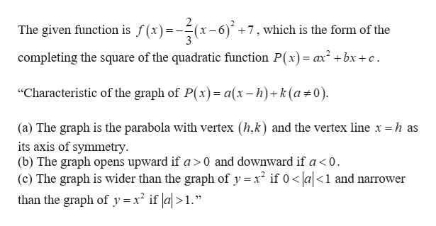 """The given function is f(x)=--(x-6) +7, which is the form of the completing the square of the quadratic function P(x) = ax2+bx + c """"Characteristic of the graph of P(x)= a(x-h)+k (a#0) (a) The graph is the parabola with vertex (h,k) and the vertex line x = h as its axis of symmetry (b) The graph opens upward if a>0 and downward if a < 0. (c) The graph is wider than the graph of y x if 0a<1 and narrower than the graph of y = x2 if a>1."""""""