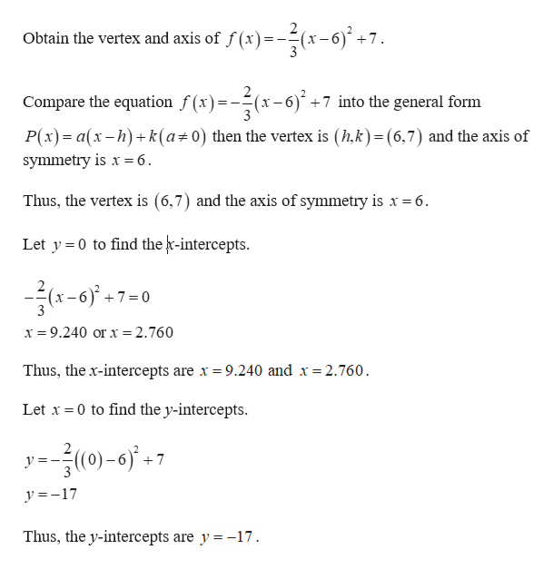 Obtain the vertex and axis of f (x)-(x-6) + 7 Compare the equation f(x)(x-6)+7 into the general form P(x) a(x-h)k (a 0) then the vertex is (hk) (6,7) and the axis of symmetry is x= 6 Thus, the vertex is (6,7) and the axis of symmetry is x = 6 Let y 0 to find the r-intercepts. 7 0 x 9.240 or x = 2.760 Thus, the x-intercepts are x = 9.240 and x 2.760. Let x 0 to find the y-intercepts. 2 уз (0)-6)' +7 y 17 Thus, the y-intercepts are y = -17