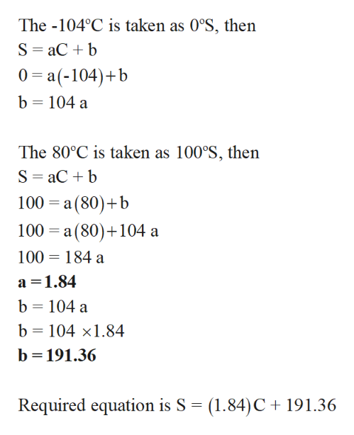 The -104°C is taken as 0°S, then S aCb 0 a(-104)b b 104 a The 80°C is taken as 100°S, then S aCb 100 a (80) b 100 a (80) 104 a 100 184 a a 1.84 b 104 a b 104 x1.84 b 191.36 Required equation is S (1.84)C 191.36